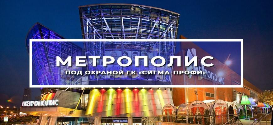 ТРЦ «Метрополис» под охраной ГК «Сигма-Профи»