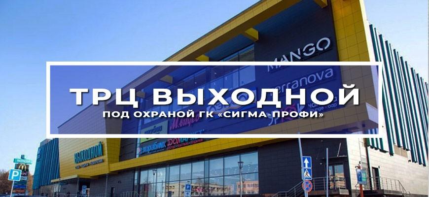 ТРЦ «Выходной» под охраной ГК «Сигма-Профи»